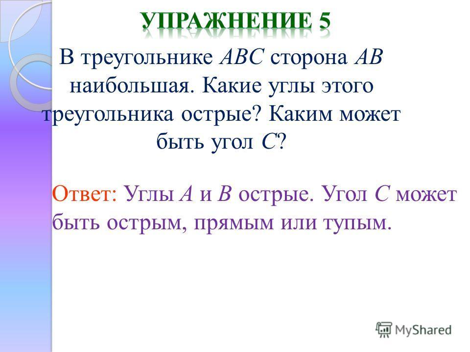 В треугольнике ABC сторона AB наибольшая. Какие углы этого треугольника острые? Каким может быть угол C? Ответ: Углы A и B острые. Угол C может быть острым, прямым или тупым.