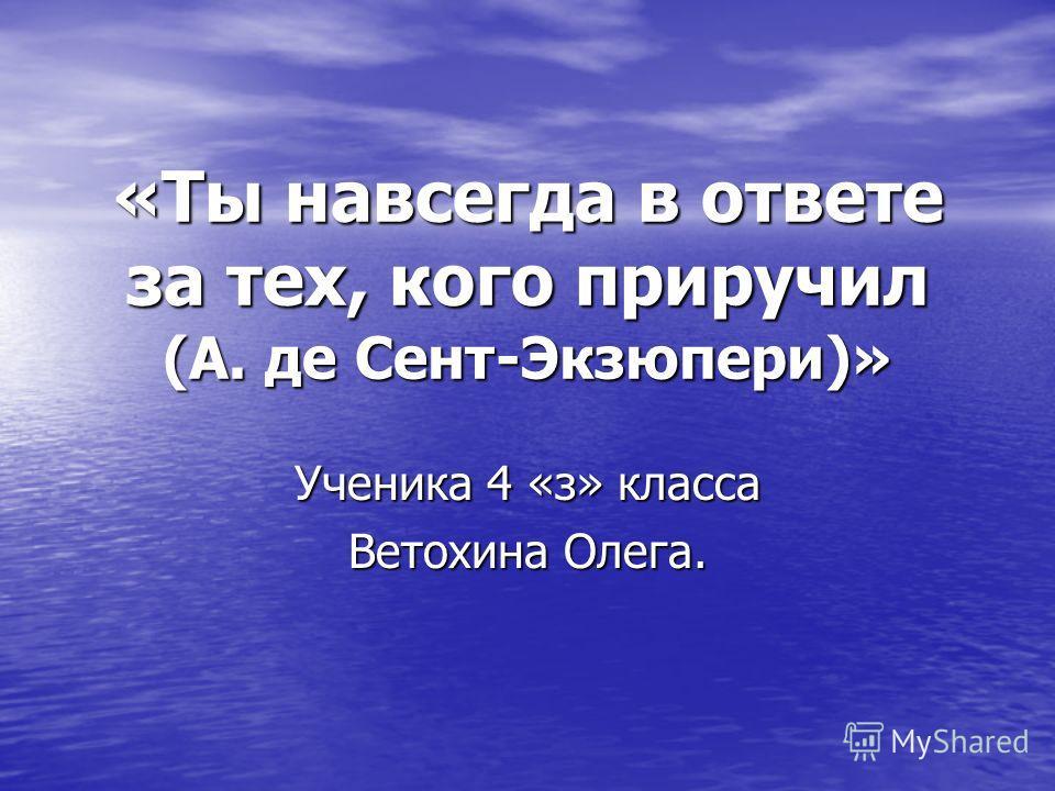 «Ты навсегда в ответе за тех, кого приручил (А. де Сент-Экзюпери)» Ученика 4 «з» класса Ветохина Олега.