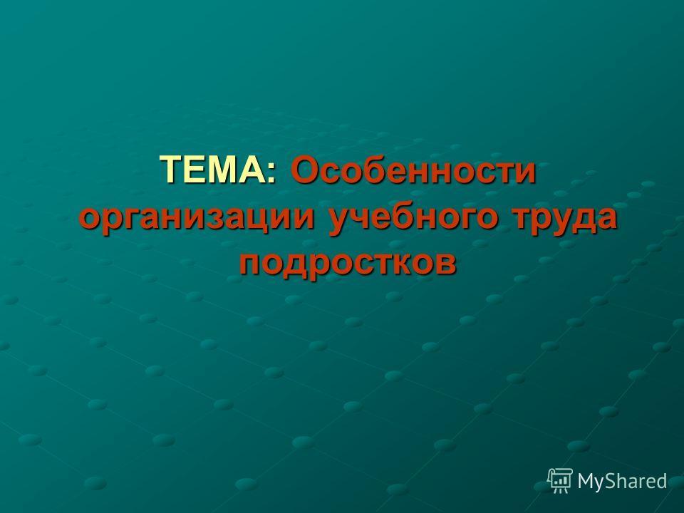 ТЕМА: Особенности организации учебного труда подростков
