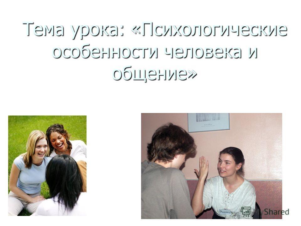 Тема урока: «Психологические особенности человека и общение»