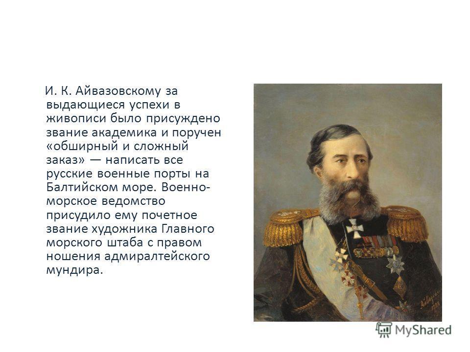 И. К. Айвазовскому за выдающиеся успехи в живописи было присуждено звание академика и поручен «обширный и сложный заказ» написать все русские военные порты на Балтийском море. Военно- морское ведомство присудило ему почетное звание художника Главного