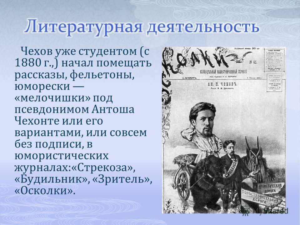 Чехов уже студентом (с 1880 г.,) начал помещать рассказы, фельетоны, юморески «мелочишки» под псевдонимом Антоша Чехонте или его вариантами, или совсем без подписи, в юмористических журналах:«Стрекоза», «Будильник», «Зритель», «Осколки».