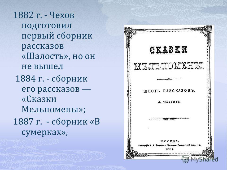 1882 г. - Чехов подготовил первый сборник рассказов «Шалость», но он не вышел 1884 г. - сборник его рассказов «Сказки Мельпомены»; 1887 г. - сборник «В сумерках»,