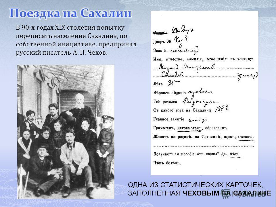 ОДНА ИЗ СТАТИСТИЧЕСКИХ КАРТОЧЕК, ЗАПОЛНЕННАЯ ЧЕХОВЫМ НА САХАЛИНЕ В 90-х годах XIX столетия попытку переписать население Сахалина, по собственной инициативе, предпринял русский писатель А. П. Чехов.