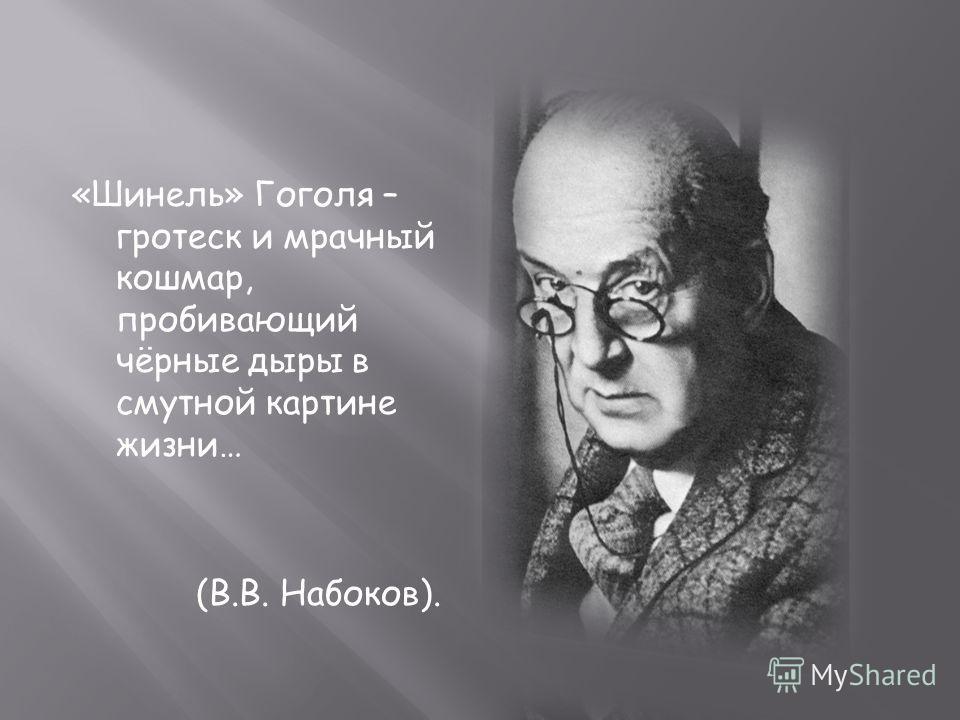 «Шинель» Гоголя – гротеск и мрачный кошмар, пробивающий чёрные дыры в смутной картине жизни… (В.В. Набоков).