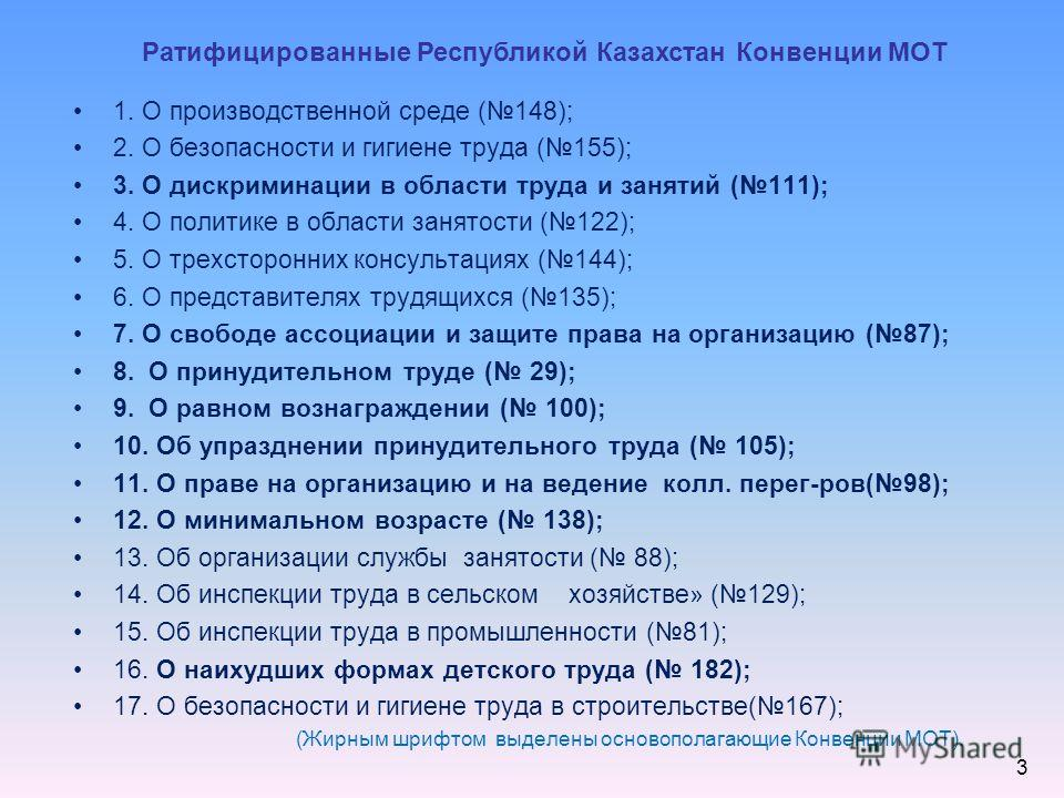 Ратифицированные Республикой Казахстан Конвенции МОТ 1. О производственной среде (148); 2. О безопасности и гигиене труда (155); 3. О дискриминации в области труда и занятий (111); 4. О политике в области занятости (122); 5. О трехсторонних консульта