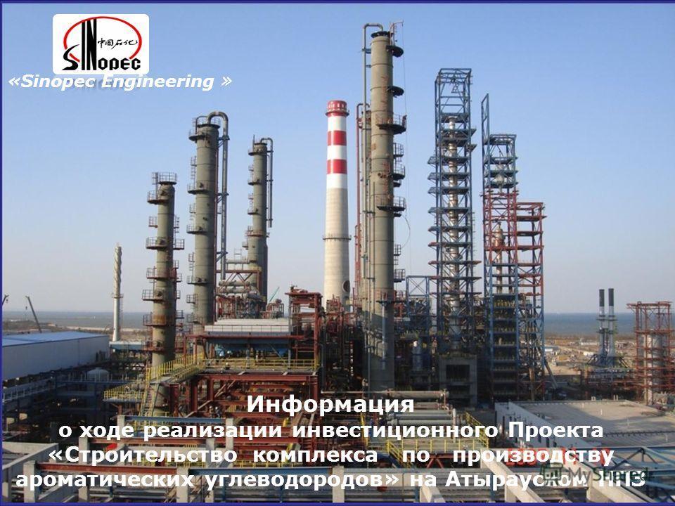 1 Информация о ходе реализации инвестиционного Проекта «Строительство комплекса по производству ароматических углеводородов» на Атырауском НПЗ «Sinopec Engineering »