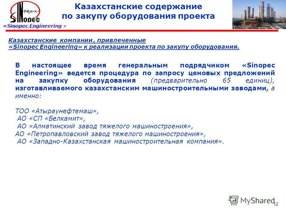 12 Казахстанские содержание по закупу оборудования проекта «Sinopec Engineering » Казахстанские компании, привлеченные «Sinopec Engineering» к реализации проекта по закупу оборудования. В настоящее время генеральным подрядчиком «Sinopec Engineering»