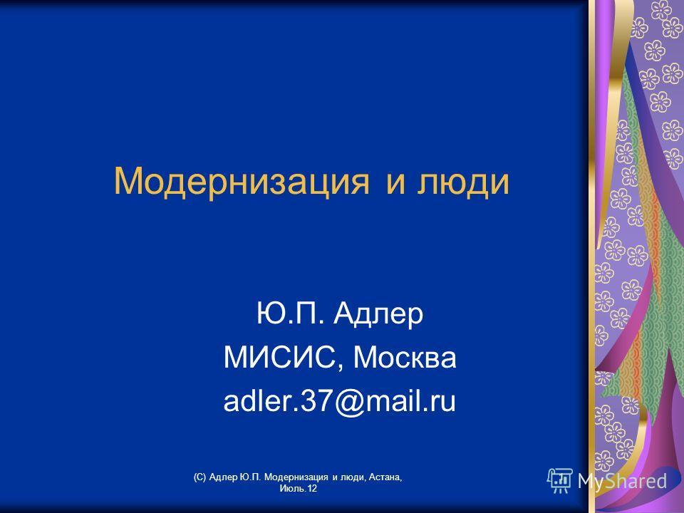 (С) Адлер Ю.П. Модернизация и люди, Астана, Июль.12 1 Модернизация и люди Ю.П. Адлер МИСИС, Москва аdler.37@mail.ru