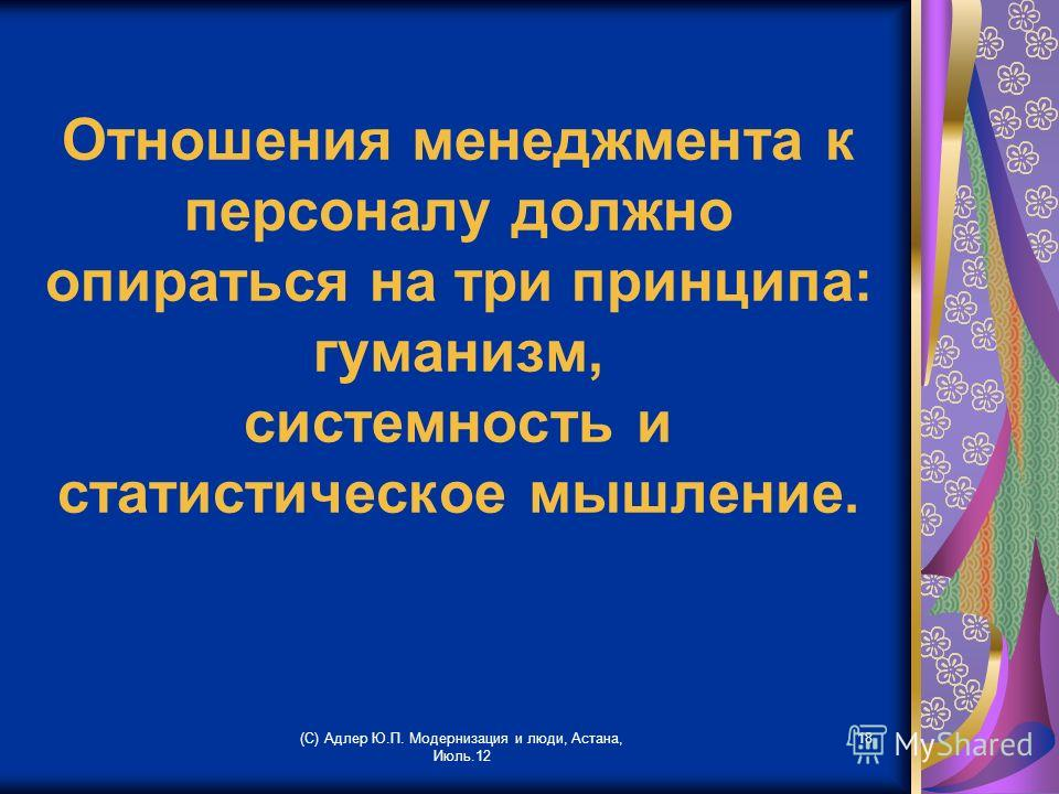 Отношения менеджмента к персоналу должно опираться на три принципа: гуманизм, системность и статистическое мышление. (С) Адлер Ю.П. Модернизация и люди, Астана, Июль.12 18