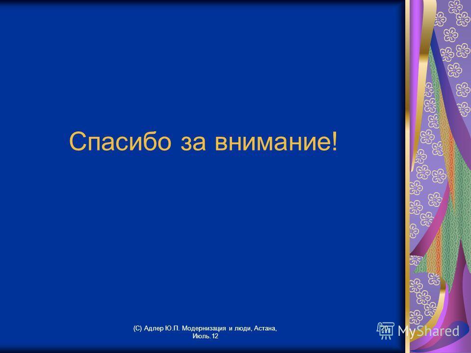 (С) Адлер Ю.П. Модернизация и люди, Астана, Июль.12 20 Спасибо за внимание!