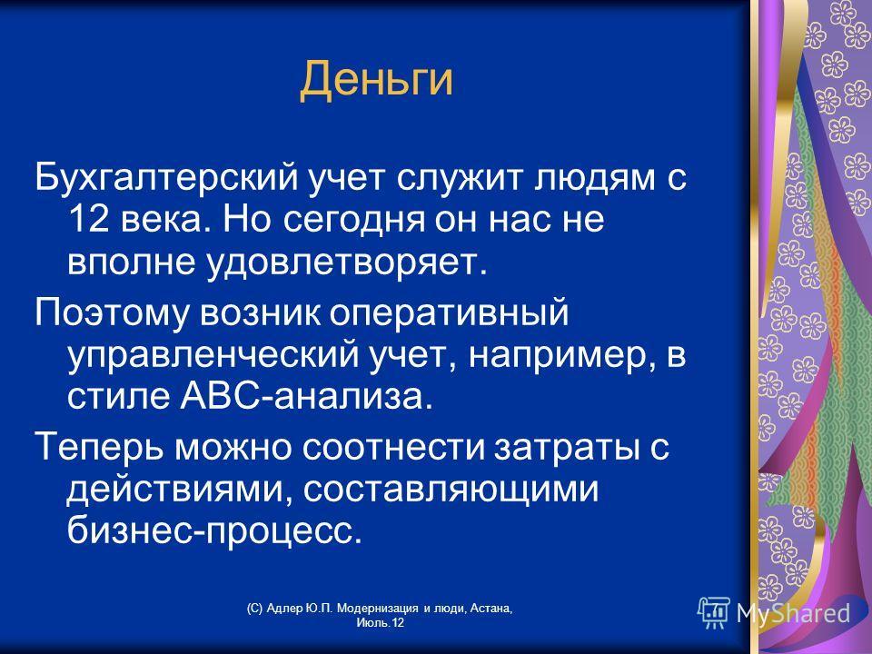 (С) Адлер Ю.П. Модернизация и люди, Астана, Июль.12 7 Деньги Бухгалтерский учет служит людям с 12 века. Но сегодня он нас не вполне удовлетворяет. Поэтому возник оперативный управленческий учет, например, в стиле АВС-анализа. Теперь можно соотнести з