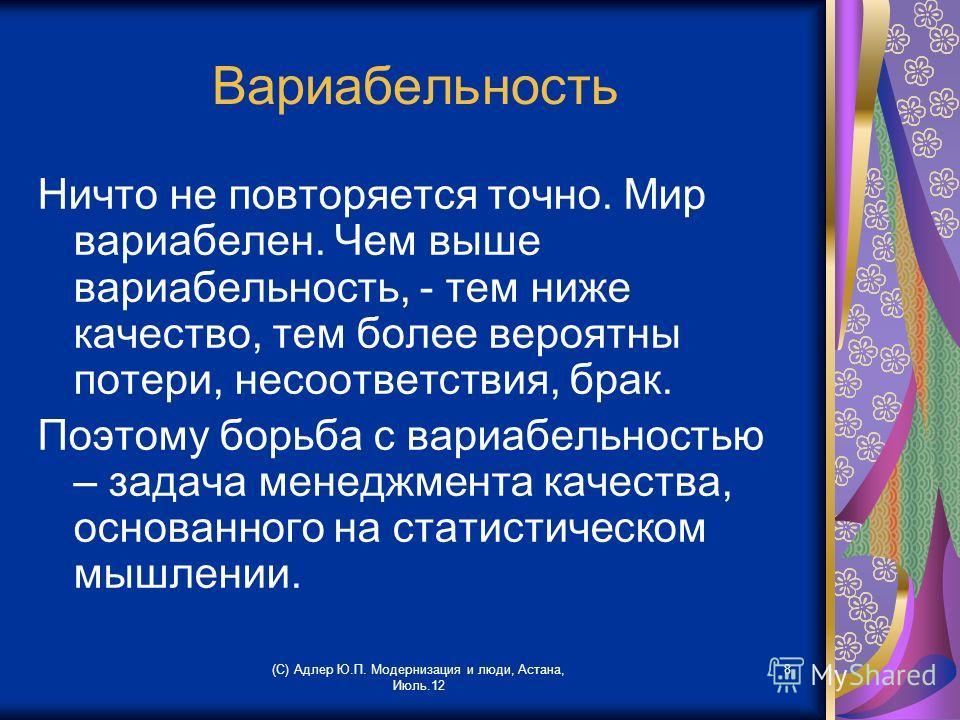 (С) Адлер Ю.П. Модернизация и люди, Астана, Июль.12 8 Вариабельность Ничто не повторяется точно. Мир вариабелен. Чем выше вариабельность, - тем ниже качество, тем более вероятны потери, несоответствия, брак. Поэтому борьба с вариабельностью – задача