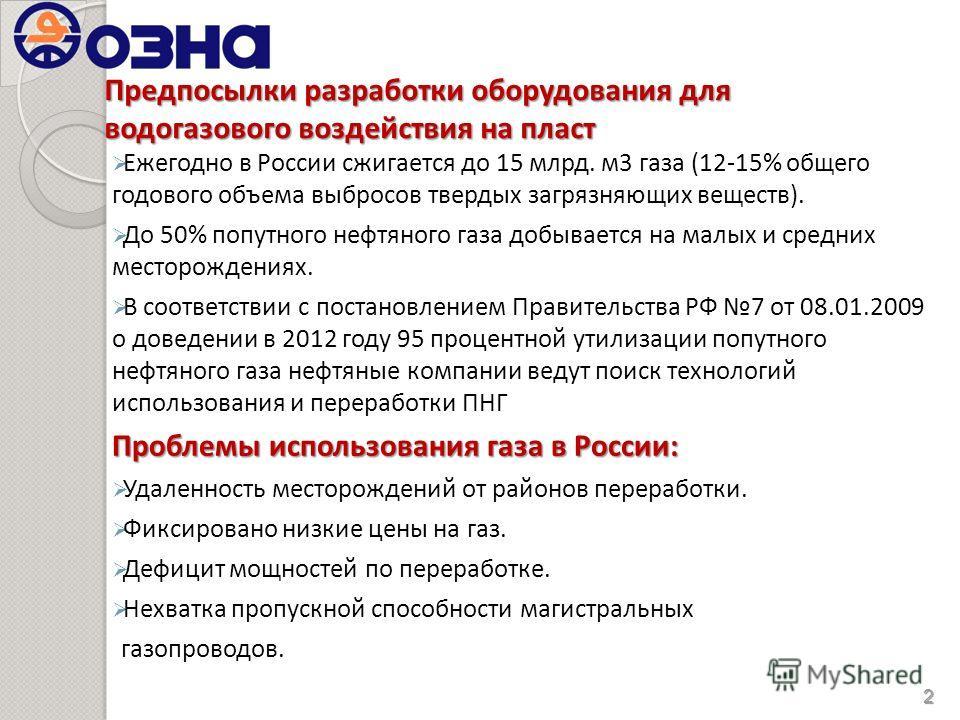 Предпосылки разработки оборудования для водогазового воздействия на пласт Ежегодно в России сжигается до 15 млрд. м3 газа (12-15% общего годового объема выбросов твердых загрязняющих веществ). До 50% попутного нефтяного газа добывается на малых и сре