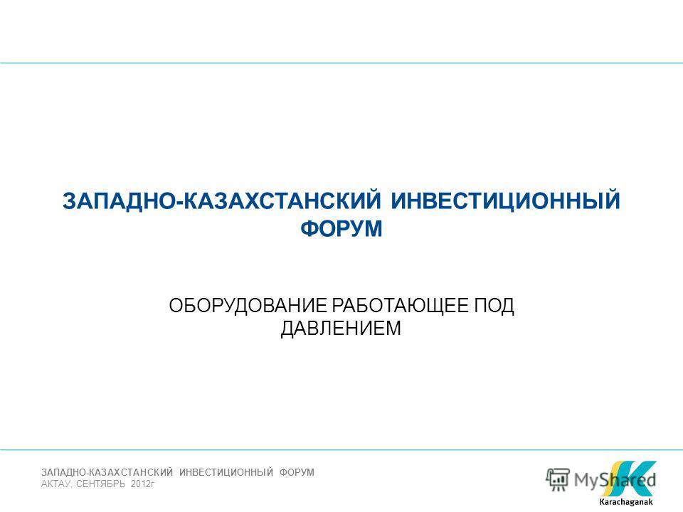 АКТАУ, СЕНТЯБРЬ 2012г ЗАПАДНО-КАЗАХСТАНСКИЙ ИНВЕСТИЦИОННЫЙ ФОРУМ ОБОРУДОВАНИЕ РАБОТАЮЩЕЕ ПОД ДАВЛЕНИЕМ