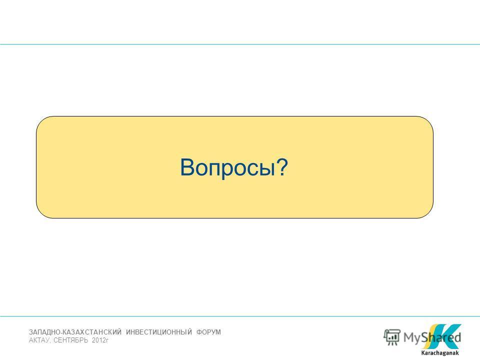 АКТАУ, СЕНТЯБРЬ 2012г ЗАПАДНО-КАЗАХСТАНСКИЙ ИНВЕСТИЦИОННЫЙ ФОРУМ Вопросы?