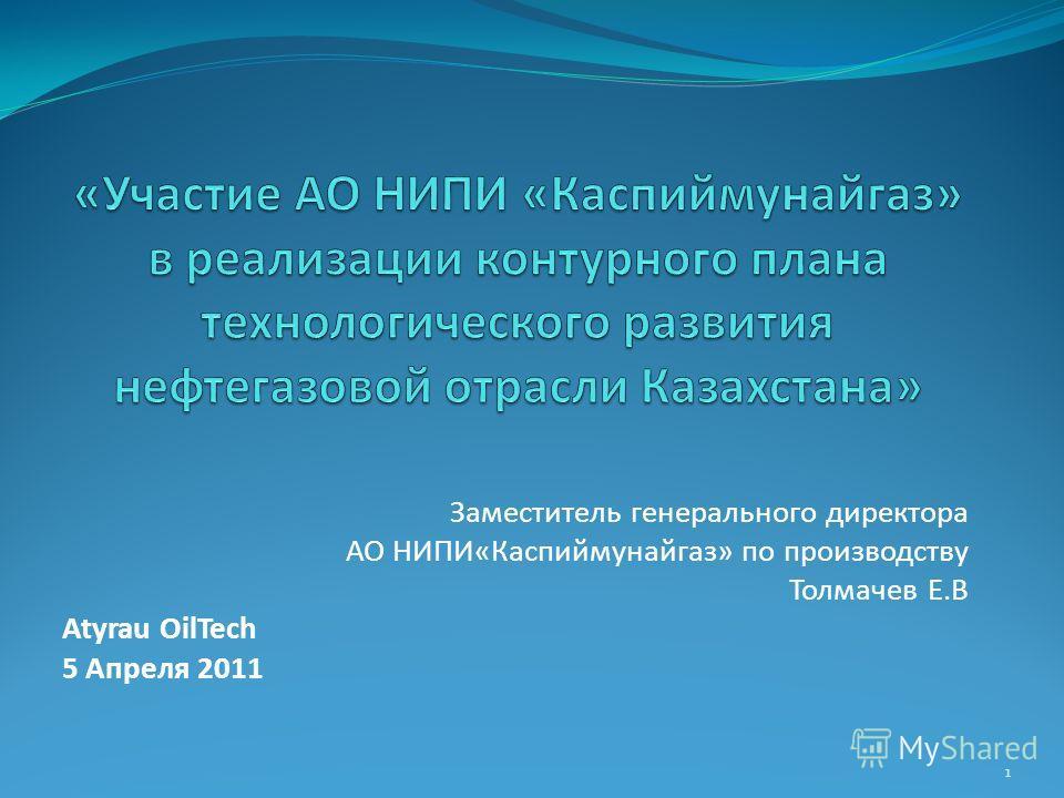 Заместитель генерального директора АО НИПИ«Каспиймунайгаз» по производству Толмачев Е.В Atyrau OilTech 5 Апреля 2011 1