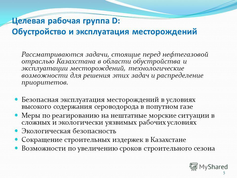 Целевая рабочая группа D: Обустройство и эксплуатация месторождений Рассматриваются задачи, стоящие перед нефтегазовой отраслью Казахстана в области обустройства и эксплуатации месторождений, технологические возможности для решения этих задач и распр