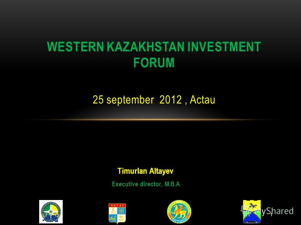 Timurlan Altayev Executive director, M.B.A WESTERN KAZAKHSTAN INVESTMENT FORUM 25 september 2012, Actau 1