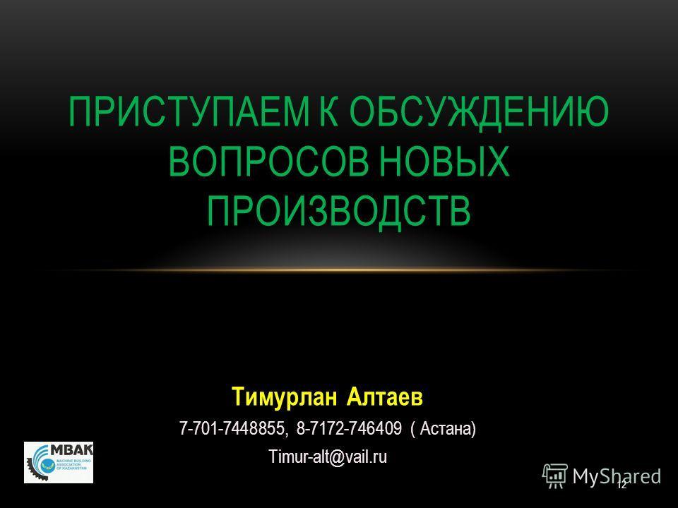 12 Тимурлан Алтаев 7-701-7448855, 8-7172-746409 ( Астана) Timur-alt@vail.ru ПРИСТУПАЕМ К ОБСУЖДЕНИЮ ВОПРОСОВ НОВЫХ ПРОИЗВОДСТВ
