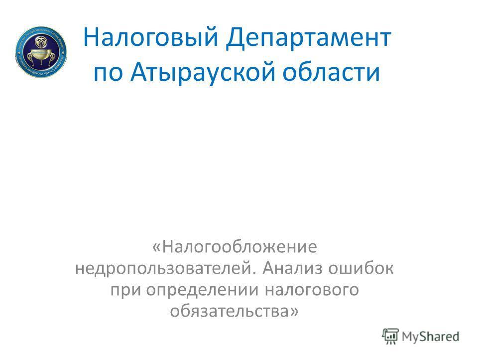 Налоговый Департамент по Атырауской области «Налогообложение недропользователей. Анализ ошибок при определении налогового обязательства»