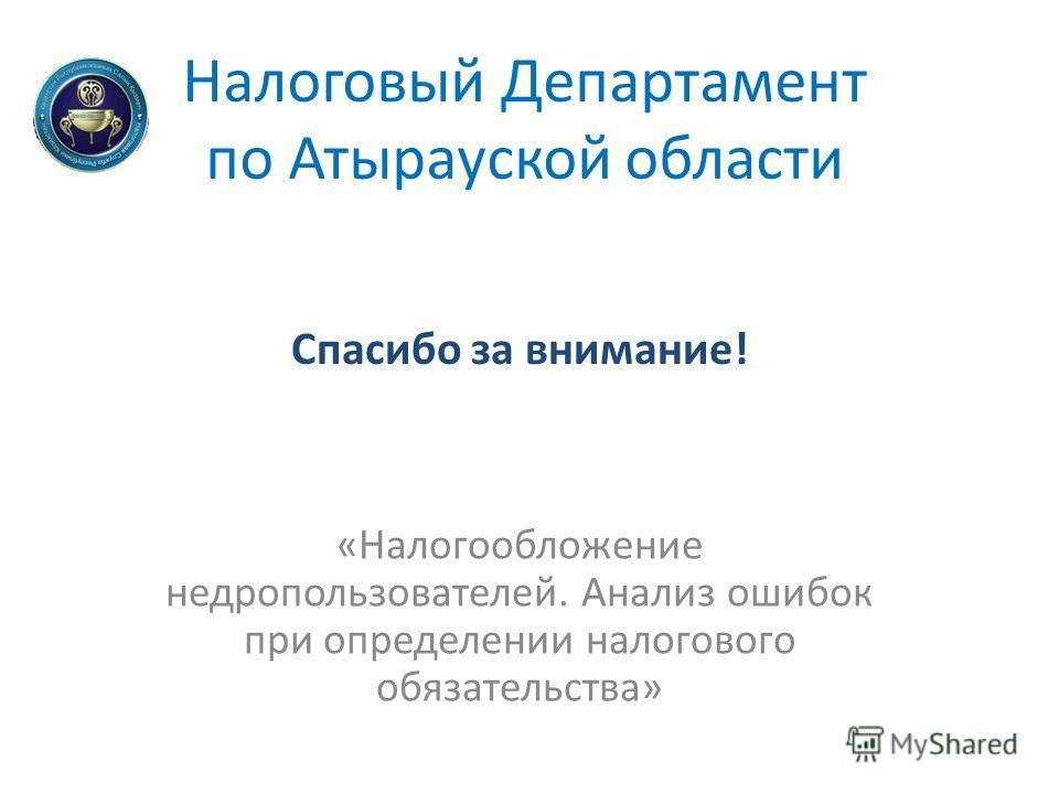 Налоговый Департамент по Атырауской области «Налогообложение недропользователей. Анализ ошибок при определении налогового обязательства» Спасибо за внимание!
