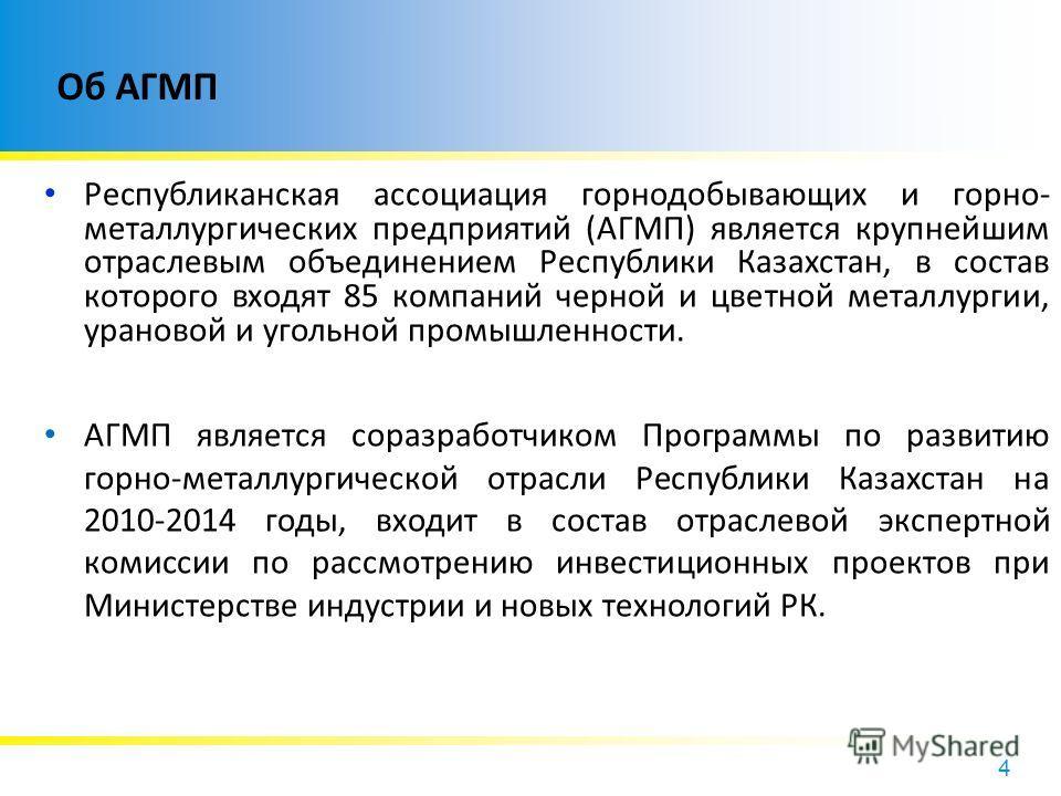 4 Об АГМП Республиканская ассоциация горнодобывающих и горно- металлургических предприятий (АГМП) является крупнейшим отраслевым объединением Республики Казахстан, в состав которого входят 85 компаний черной и цветной металлургии, урановой и угольной