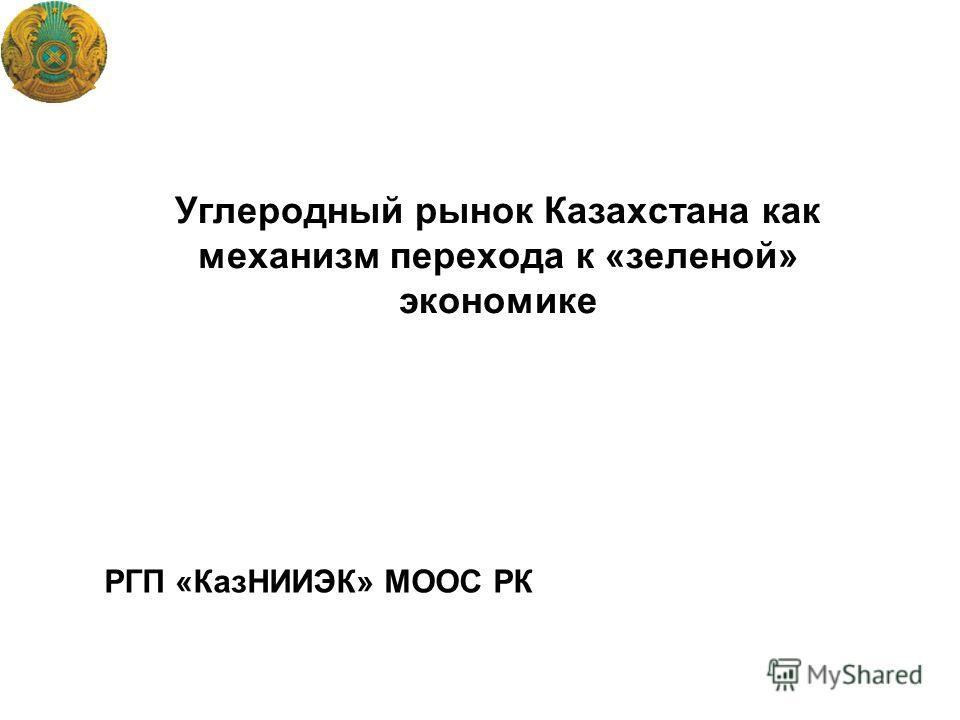 Углеродный рынок Казахстана как механизм перехода к «зеленой» экономике РГП «КазНИИЭК» МООС РК