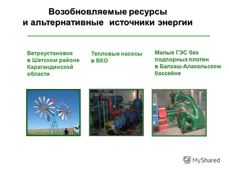 Ветроустановки в Шетском районе Карагандинскойобласти Тепловые насосы в ВКО Малые ГЭС без подпорных плотин в Балхаш-Алакольском бассейне Возобновляемые ресурсы и альтернативные источники энергии