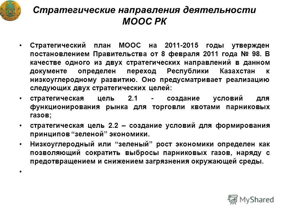 Стратегические направления деятельности МООС РК Стратегический план МООС на 2011-2015 годы утвержден постановлением Правительства от 8 февраля 2011 года 98. В качестве одного из двух стратегических направлений в данном документе определен переход Рес