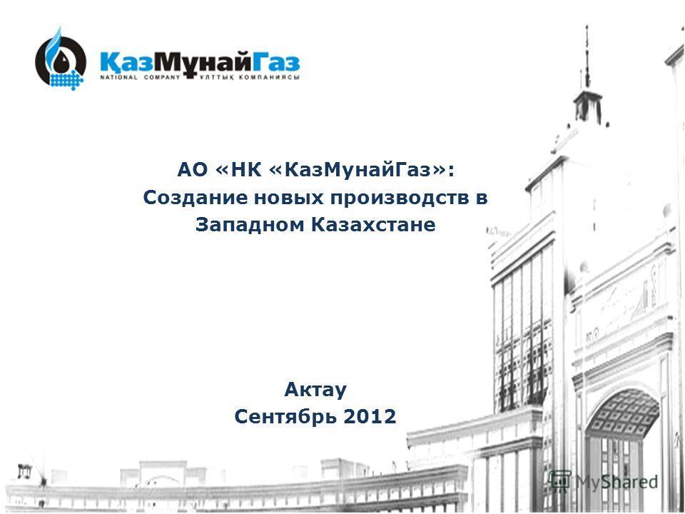 АО «НК «КазМунайГаз»: Создание новых производств в Западном Казахстане Актау Сентябрь 2012
