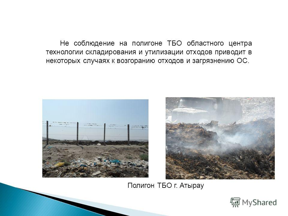 Не соблюдение на полигоне ТБО областного центра технологии складирования и утилизации отходов приводит в некоторых случаях к возгоранию отходов и загрязнению ОС. Полигон ТБО г. Атырау