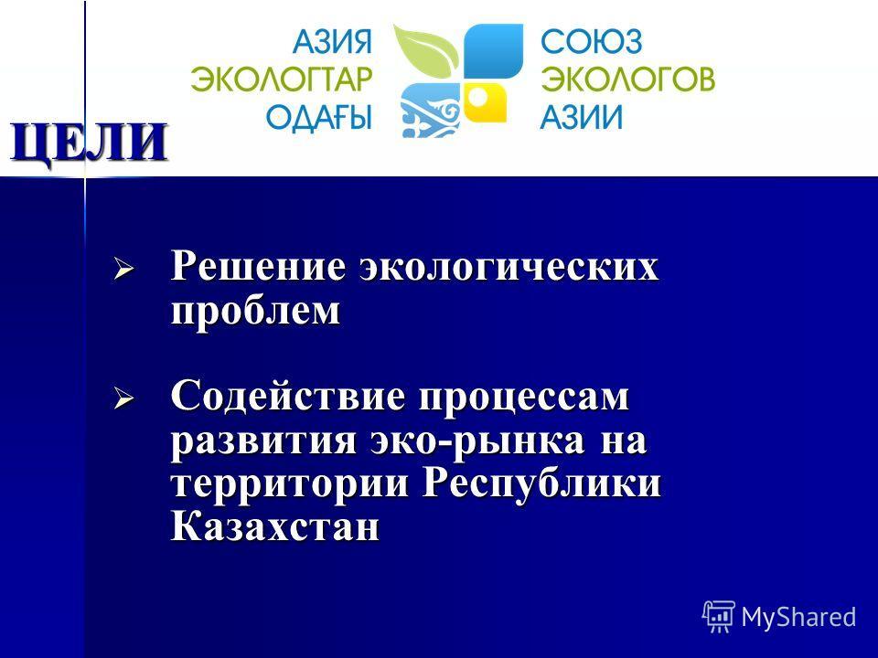 Решение экологических проблем Решение экологических проблем Содействие процессам развития эко-рынка на территории Республики Казахстан Содействие процессам развития эко-рынка на территории Республики Казахстан ЦЕЛИ