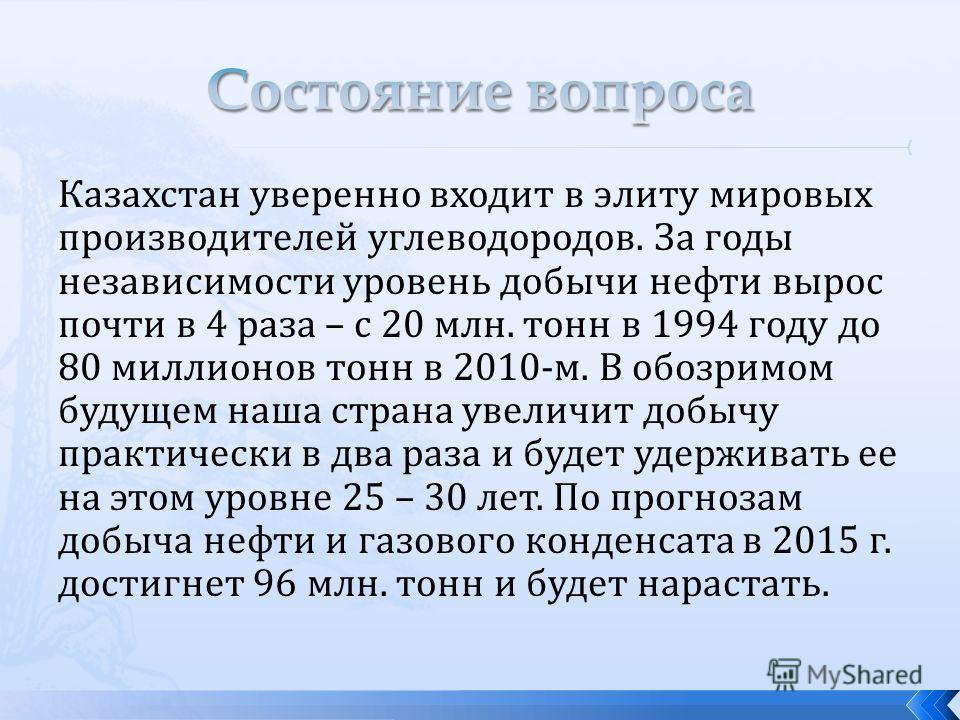 Казахстан уверенно входит в элиту мировых производителей углеводородов. За годы независимости уровень добычи нефти вырос почти в 4 раза – с 20 млн. тонн в 1994 году до 80 миллионов тонн в 2010-м. В обозримом будущем наша страна увеличит добычу практи