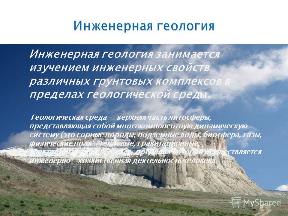 Инженерная геология занимается изучением инженерных свойств различных грунтовых комплексов в пределах геологической среды. Геологическая среда – верхняя часть литосферы, представляющая собой многокомпонентную динамическую систему (это горные породы,