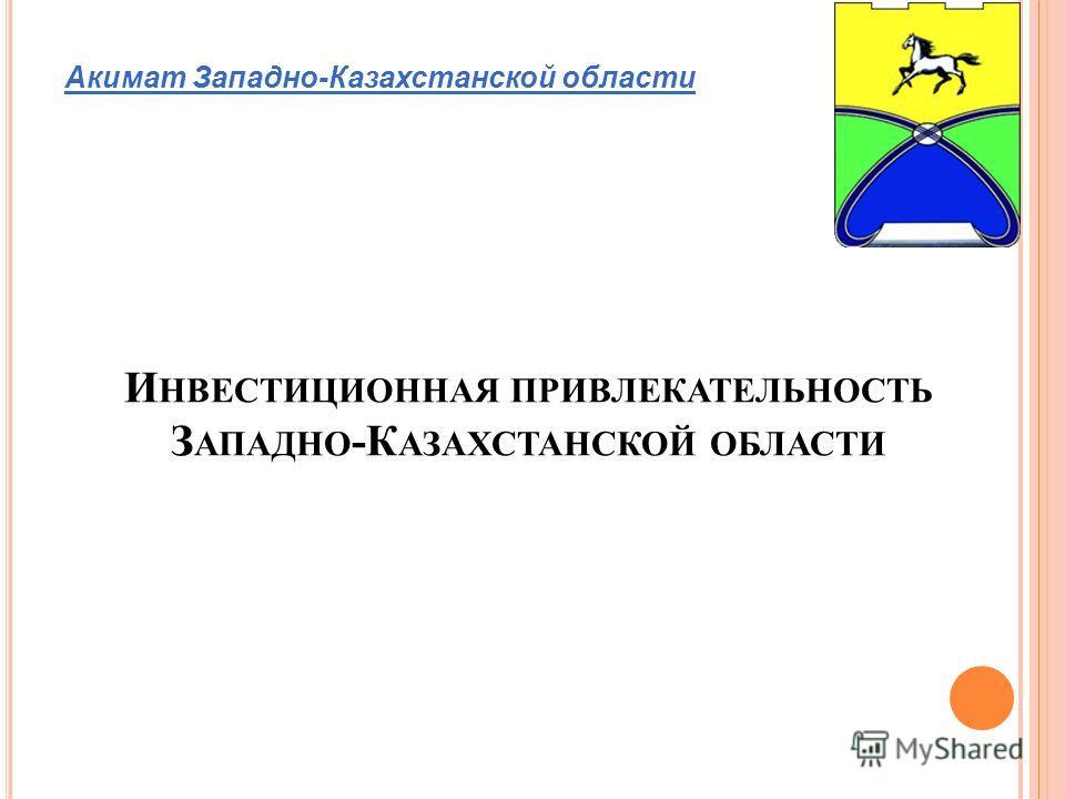 И НВЕСТИЦИОННАЯ ПРИВЛЕКАТЕЛЬНОСТЬ З АПАДНО -К АЗАХСТАНСКОЙ ОБЛАСТИ Акимат Западно-Казахстанской области