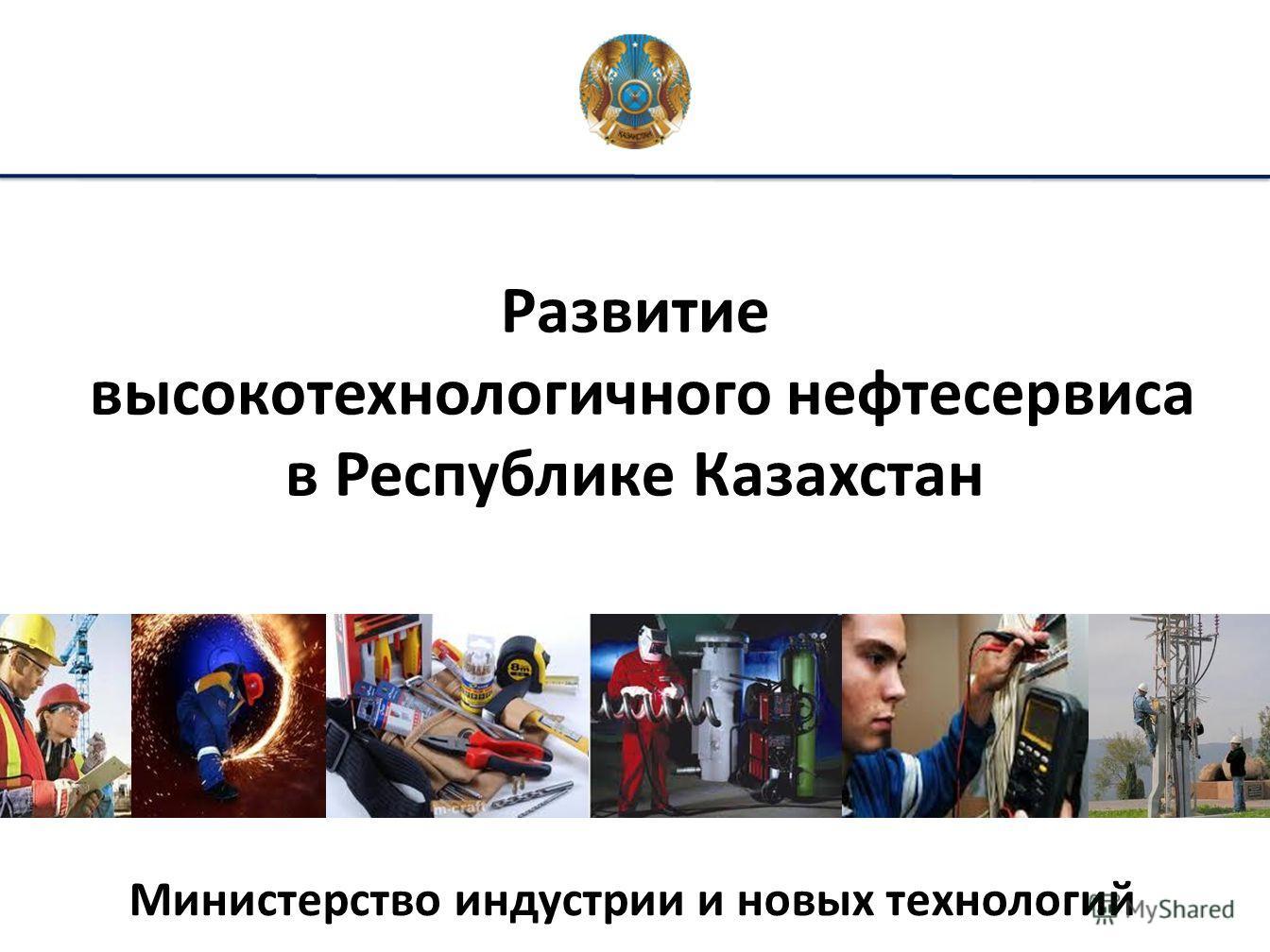 Развитие высокотехнологичного нефтесервиса в Республике Казахстан Министерство индустрии и новых технологий
