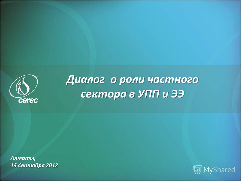 Алматы, 14 Сентября 2012 Диалог о роли частного сектора в УПП и ЭЭ