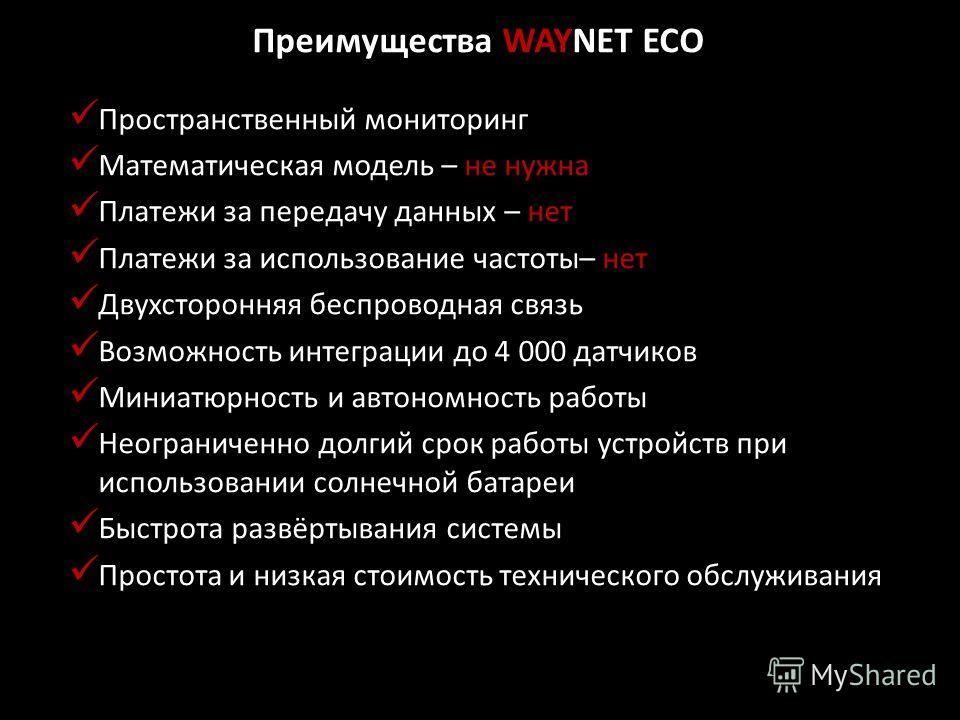 Преимущества WAYNET ECO Пространственный мониторинг Математическая модель – не нужна Платежи за передачу данных – нет Платежи за использование частоты– нет Двухсторонняя беспроводная связь Возможность интеграции до 4 000 датчиков Миниатюрность и авто