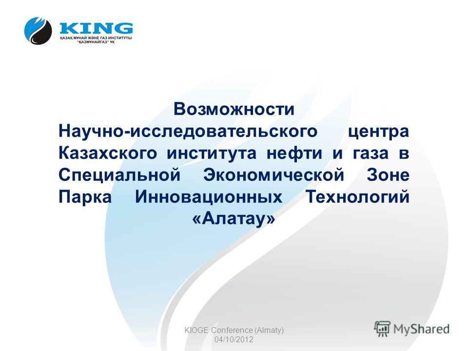 Возможности Научно-исследовательского центра Казахского института нефти и газа в Специальной Экономической Зоне Парка Инновационных Технологий «Алатау» KIOGE Conference (Almaty) 04/10/2012