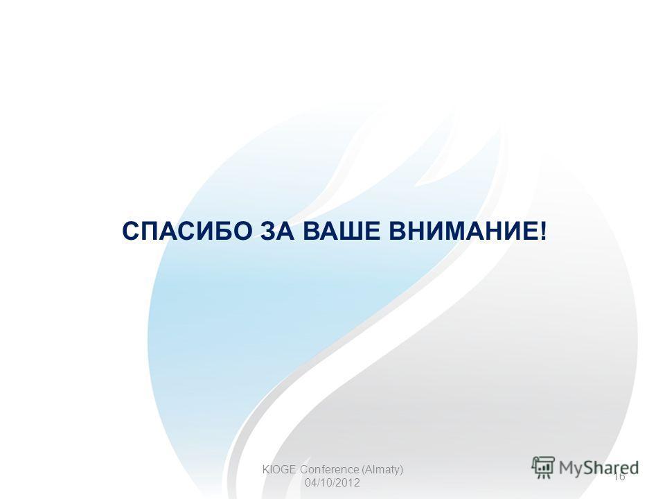 KIOGE Conference (Almaty) 04/10/2012 16 СПАСИБО ЗА ВАШЕ ВНИМАНИЕ!