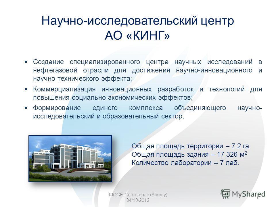 Научно-исследовательский центр АО «КИНГ» KIOGE Conference (Almaty) 04/10/2012 6 Общая площадь территории – 7.2 га Общая площадь здания – 17 326 м 2 Количество лаборатории – 7 лаб. Создание специализированного центра научных исследований в нефтегазово