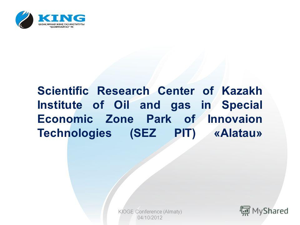 Scientific Research Center of Kazakh Institute of Oil and gas in Special Economic Zone Park of Innovaion Technologies (SEZ PIT) «Alatau» KIOGE Conference (Almaty) 04/10/2012