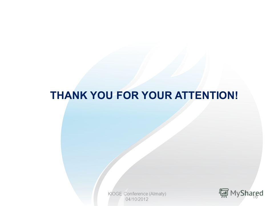 KIOGE Conference (Almaty) 04/10/2012 16 THANK YOU FOR YOUR ATTENTION!