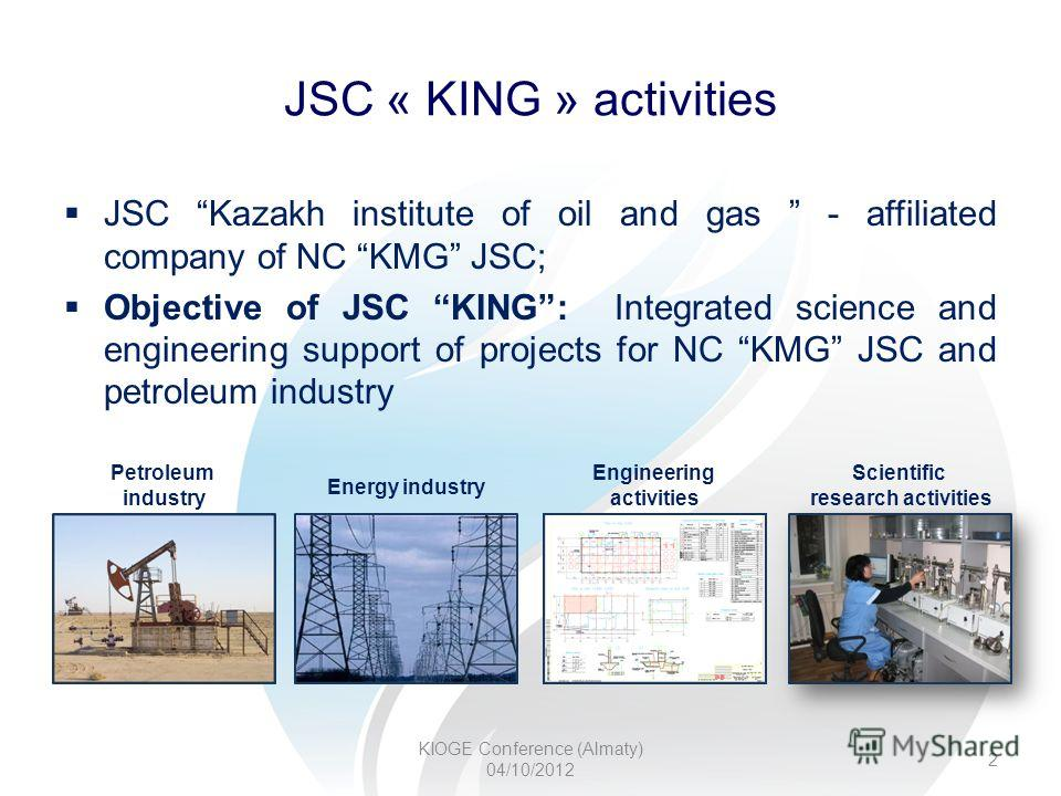 JSC « KING » activities KIOGE Conference (Almaty) 04/10/2012 Petroleum industry Energy industry Engineering activities Scientific research activities 2 JSC Kazakh institute of oil and gas - affiliated company of NC KMG JSC; Objective of JSC KING: Int