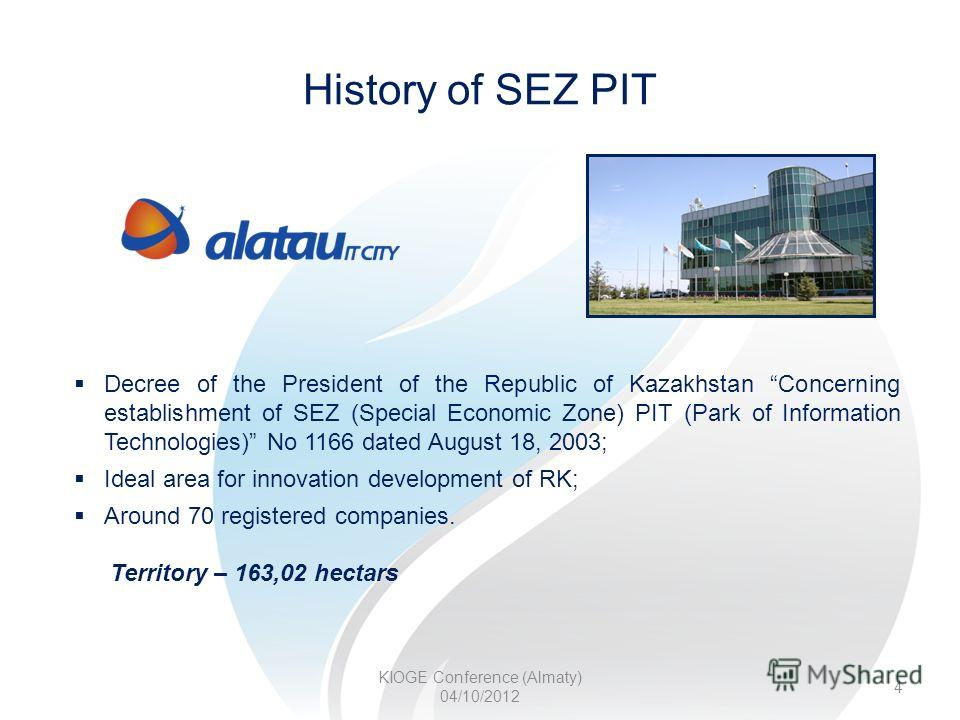 History of SEZ PIT KIOGE Conference (Almaty) 04/10/2012 4 Decree of the President of the Republic of Kazakhstan Concerning establishment of SEZ (Special Economic Zone) PIT (Park of Information Technologies) No 1166 dated August 18, 2003; Ideal area f