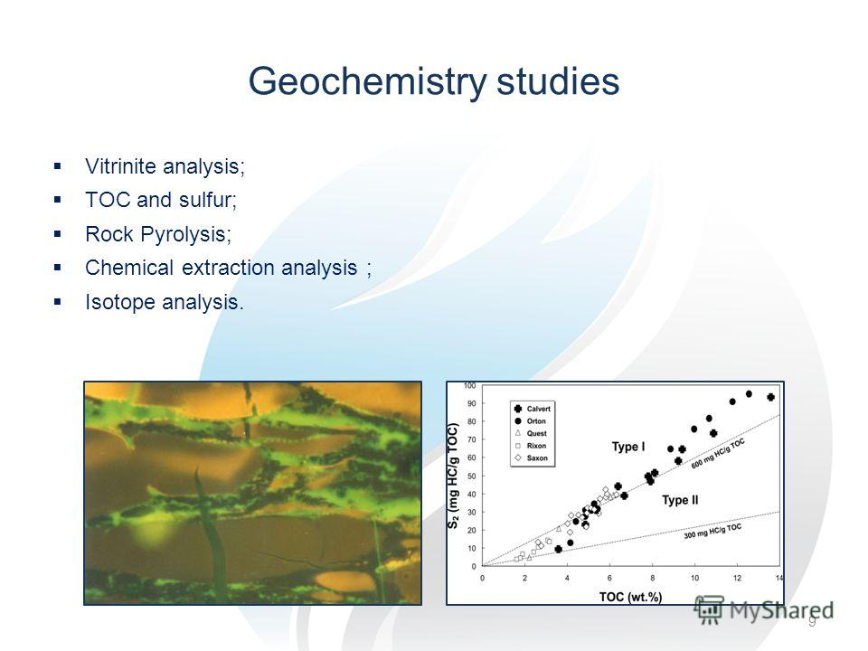 Geochemistry studies Vitrinite analysis; TOC and sulfur; Rock Pyrolysis; Chemical extraction analysis ; Isotope analysis. 9
