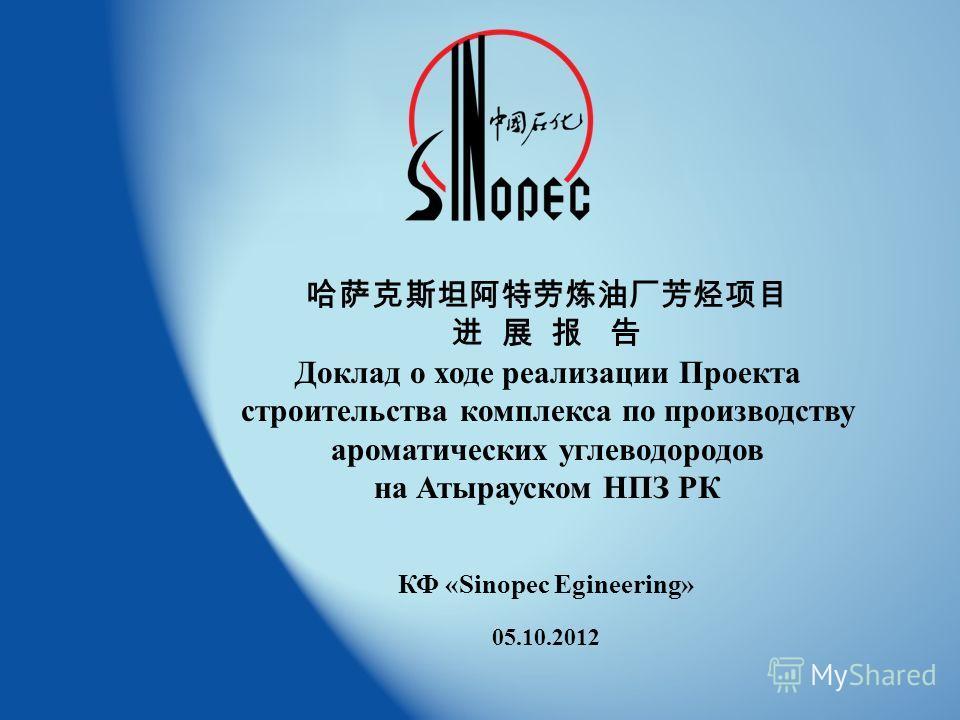 1 2011 9 20 Доклад о ходе реализации Проекта строительства комплекса по производству ароматических углеводородов на Атырауском НПЗ РК КФ «Sinopec Egineering» 05.10.2012