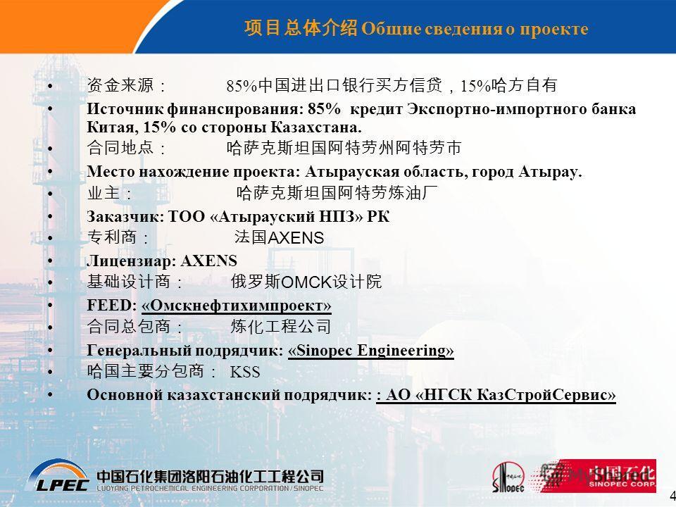 4 Общие сведения о проекте 85% 15% Источник финансирования: 85% кредит Экспортно-импортного банка Китая, 15% со стороны Казахстана. Место нахождение проекта: Атырауская область, город Атырау. Заказчик: ТОО «Атырауский НПЗ» РК AXENS Лицензиар: AXENS O