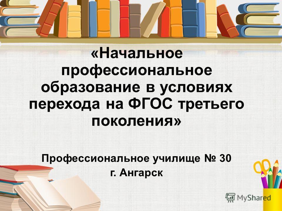 «Начальное профессиональное образование в условиях перехода на ФГОС третьего поколения» Профессиональное училище 30 г. Ангарск